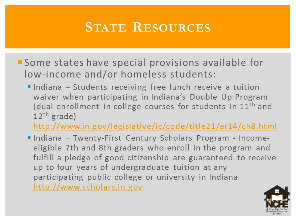  Some states have special provisions available for low-income and/or homeless students:  Indiana – Students receiving free lunch receive a tuition waiver when participating in Indiana's Double Up Program (dual enrollment in college courses for students in 11 th and 12 th grade) http://www.in.gov/legislative/ic/code/title21/ar14/ch8.html http://www.in.gov/legislative/ic/code/title21/ar14/ch8.html  Indiana – Twenty-First Century Scholars Program - Income- eligible 7th and 8th graders who enroll in the program and fulfill a pledge of good citizenship are guaranteed to receive up to four years of undergraduate tuition at any participating public college or university in Indiana http://www.scholars.in.gov http://www.scholars.in.gov S TATE R ESOURCES