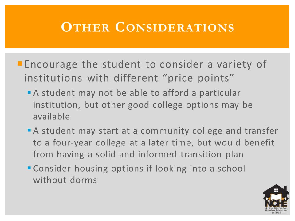  Encourage the student to consider a variety of institutions with different price points  A student may not be able to afford a particular institution, but other good college options may be available  A student may start at a community college and transfer to a four-year college at a later time, but would benefit from having a solid and informed transition plan  Consider housing options if looking into a school without dorms O THER C ONSIDERATIONS
