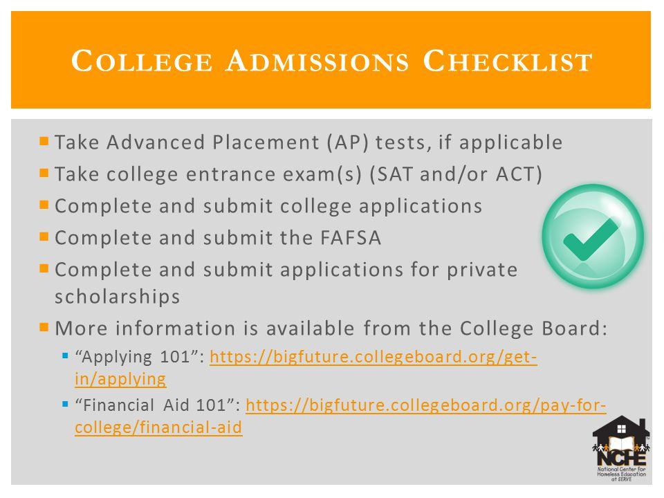  Take Advanced Placement (AP) tests, if applicable  Take college entrance exam(s) (SAT and/or ACT)  Complete and submit college applications  Complete and submit the FAFSA  Complete and submit applications for private scholarships  More information is available from the College Board:  Applying 101 : https://bigfuture.collegeboard.org/get- in/applyinghttps://bigfuture.collegeboard.org/get- in/applying  Financial Aid 101 : https://bigfuture.collegeboard.org/pay-for- college/financial-aidhttps://bigfuture.collegeboard.org/pay-for- college/financial-aid C OLLEGE A DMISSIONS C HECKLIST
