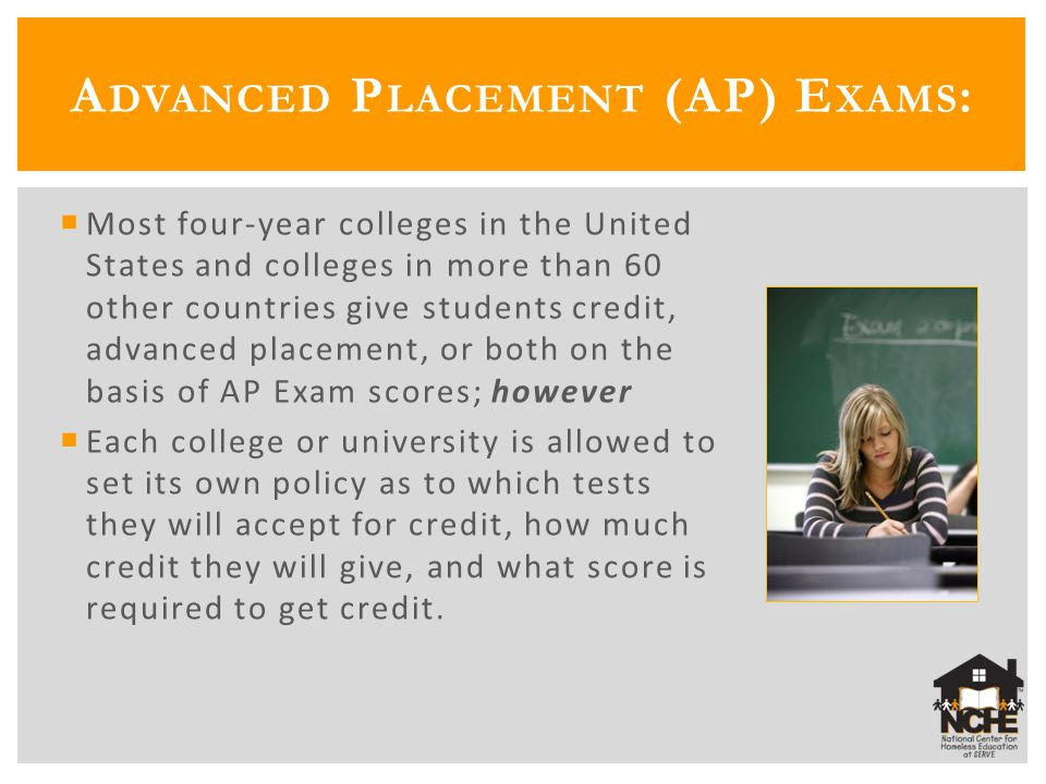  Most four-year colleges in the United States and colleges in more than 60 other countries give students credit, advanced placement, or both on the basis of AP Exam scores; however  Each college or university is allowed to set its own policy as to which tests they will accept for credit, how much credit they will give, and what score is required to get credit.