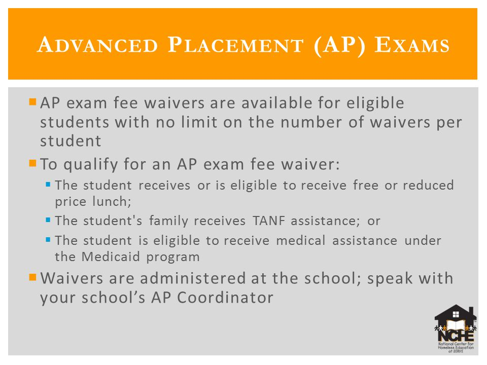  AP exam fee waivers are available for eligible students with no limit on the number of waivers per student  To qualify for an AP exam fee waiver:  The student receives or is eligible to receive free or reduced price lunch;  The student s family receives TANF assistance; or  The student is eligible to receive medical assistance under the Medicaid program  Waivers are administered at the school; speak with your school's AP Coordinator A DVANCED P LACEMENT (AP) E XAMS
