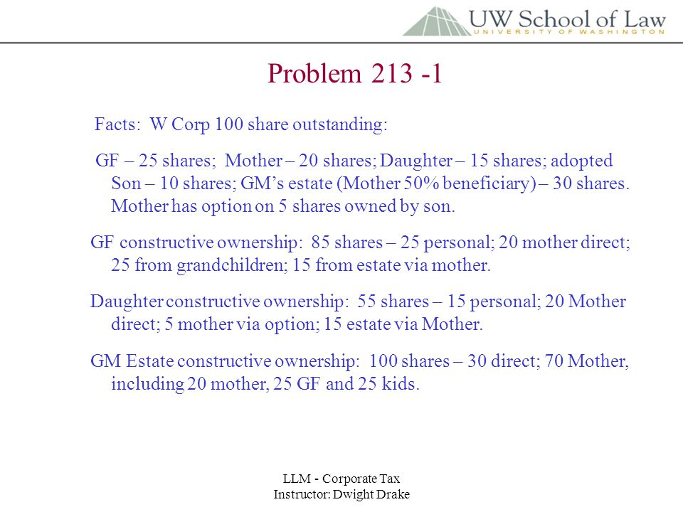 LLM - Corporate Tax Instructor: Dwight Drake Problem 213 - 2 Facts: 100 shares X Corp owned by partnership – four equal partners, A,B,C,D.
