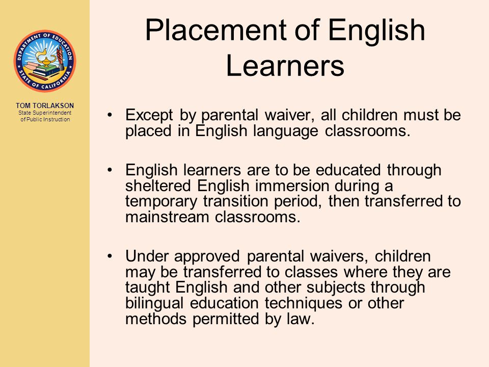 TOM TORLAKSON State Superintendent of Public Instruction Placement of English Learners Except by parental waiver, all children must be placed in English language classrooms.
