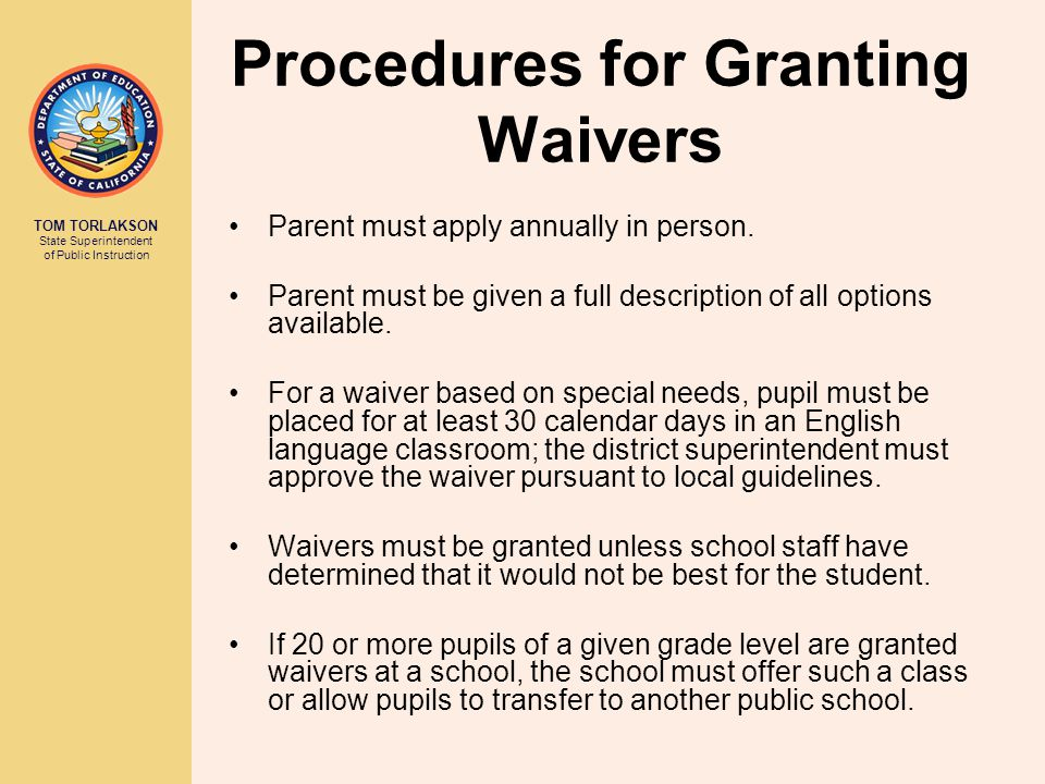TOM TORLAKSON State Superintendent of Public Instruction Procedures for Granting Waivers Parent must apply annually in person.