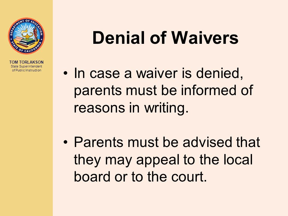 TOM TORLAKSON State Superintendent of Public Instruction Deadlines for Acting on Waiver Requests All waivers must be acted upon by the school within 20 instructional days of submission to the school principal.