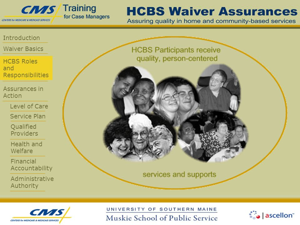 Introduction Waiver Basics HCBS Roles and Responsibilities Assurances in Action Level of Care Service Plan Qualified Providers Health and Welfare Financial Accountability Administrative Authority
