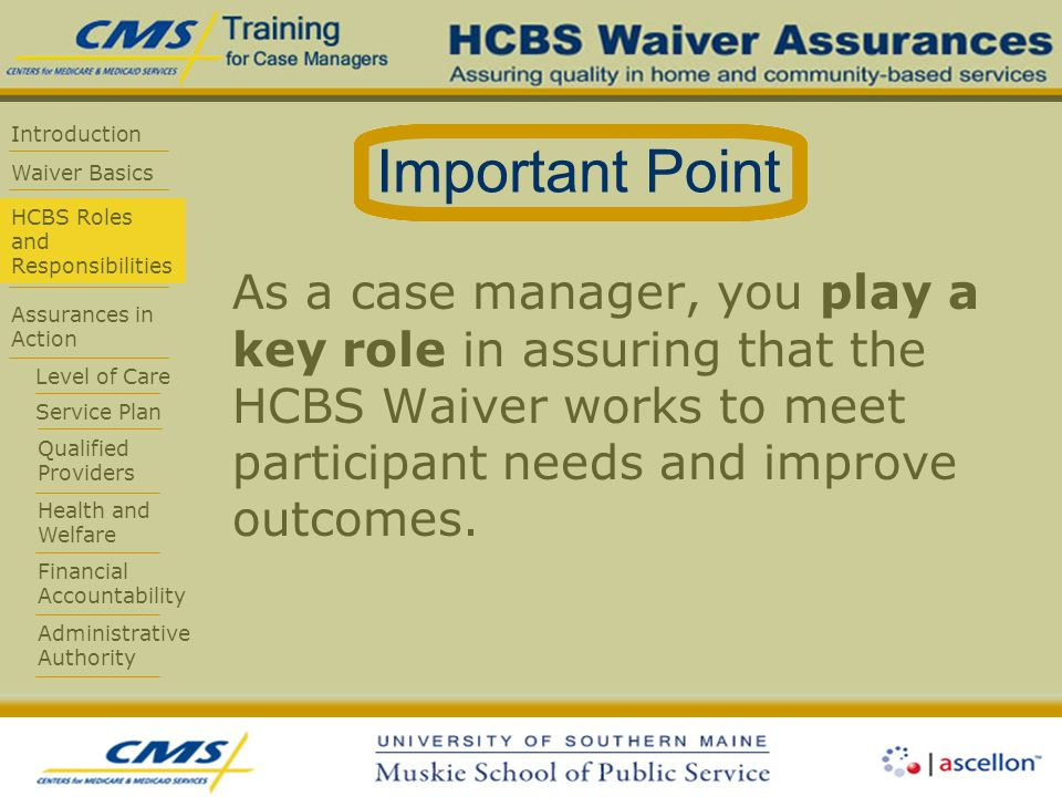 Introduction Waiver Basics HCBS Roles and Responsibilities Assurances in Action Level of Care Service Plan Qualified Providers Health and Welfare Financial Accountability Administrative Authority As a case manager, you play a key role in assuring that the HCBS Waiver works to meet participant needs and improve outcomes.