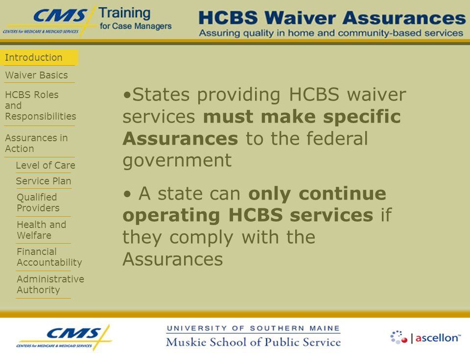 Introduction Waiver Basics HCBS Roles and Responsibilities Assurances in Action Level of Care Service Plan Qualified Providers Health and Welfare Financial Accountability Administrative Authority States providing HCBS waiver services must make specific Assurances to the federal government A state can only continue operating HCBS services if they comply with the Assurances