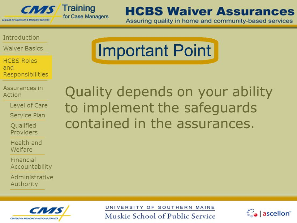 Introduction Waiver Basics HCBS Roles and Responsibilities Assurances in Action Level of Care Service Plan Qualified Providers Health and Welfare Financial Accountability Administrative Authority Quality depends on your ability to implement the safeguards contained in the assurances.