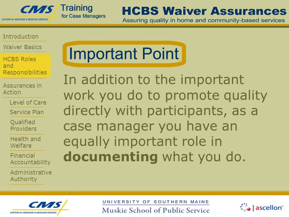 Introduction Waiver Basics HCBS Roles and Responsibilities Assurances in Action Level of Care Service Plan Qualified Providers Health and Welfare Financial Accountability Administrative Authority In addition to the important work you do to promote quality directly with participants, as a case manager you have an equally important role in documenting what you do.