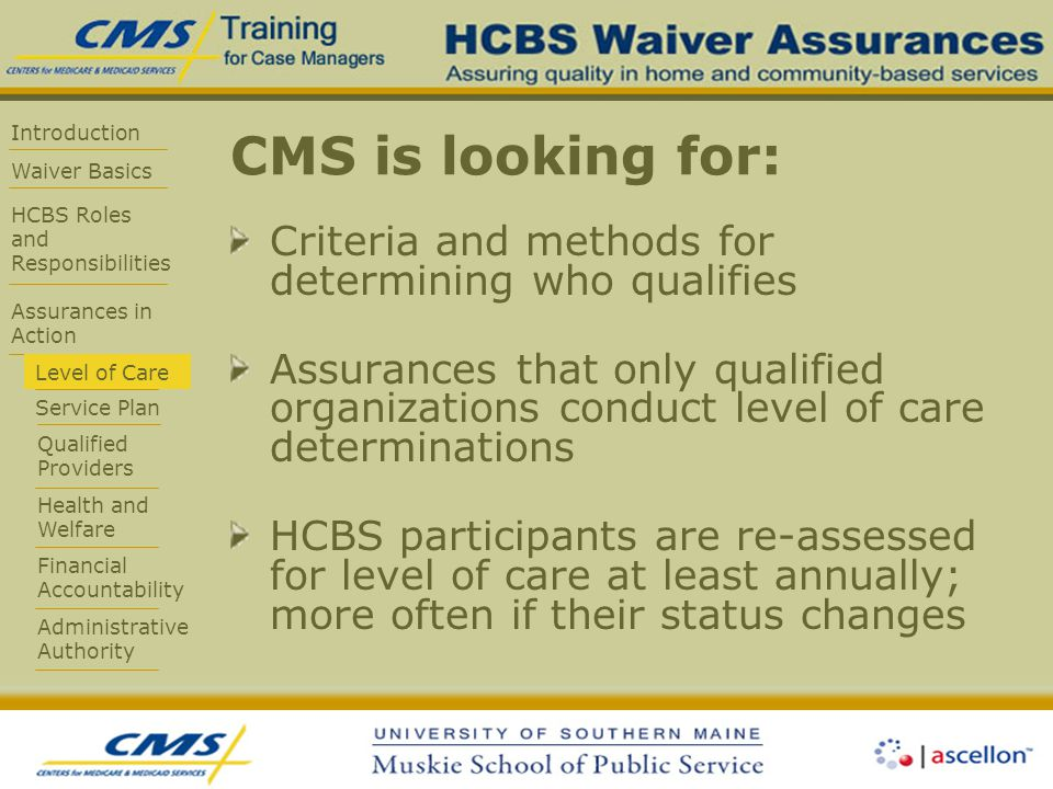 Introduction Waiver Basics HCBS Roles and Responsibilities Assurances in Action Level of Care Service Plan Qualified Providers Health and Welfare Financial Accountability Administrative Authority CMS is looking for: Criteria and methods for determining who qualifies Assurances that only qualified organizations conduct level of care determinations HCBS participants are re-assessed for level of care at least annually; more often if their status changes