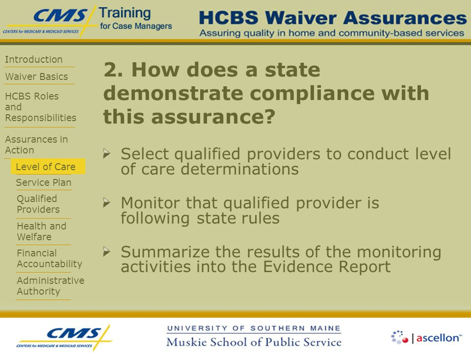 Introduction Waiver Basics HCBS Roles and Responsibilities Assurances in Action Level of Care Service Plan Qualified Providers Health and Welfare Financial Accountability Administrative Authority 2.
