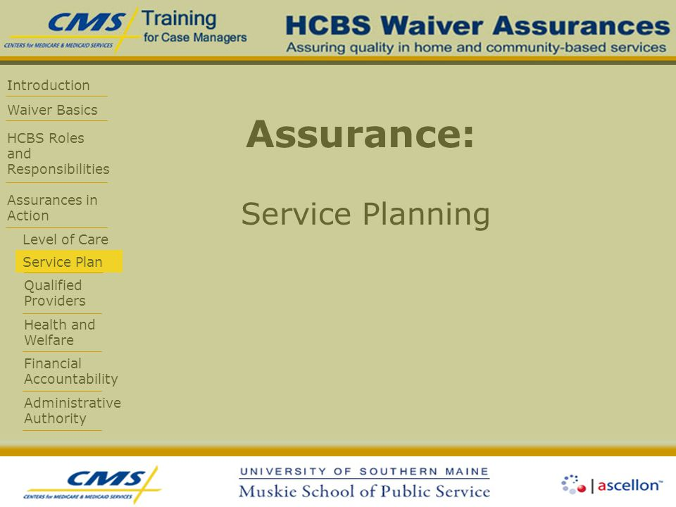 Introduction Waiver Basics HCBS Roles and Responsibilities Assurances in Action Level of Care Service Plan Qualified Providers Health and Welfare Financial Accountability Administrative Authority Assurance: Service Planning