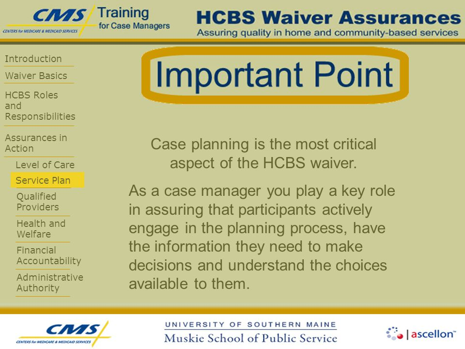 Introduction Waiver Basics HCBS Roles and Responsibilities Assurances in Action Level of Care Service Plan Qualified Providers Health and Welfare Financial Accountability Administrative Authority Case planning is the most critical aspect of the HCBS waiver.