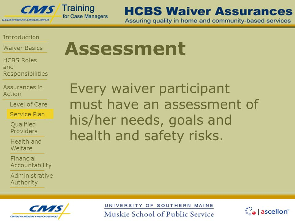 Introduction Waiver Basics HCBS Roles and Responsibilities Assurances in Action Level of Care Service Plan Qualified Providers Health and Welfare Financial Accountability Administrative Authority Assessment Every waiver participant must have an assessment of his/her needs, goals and health and safety risks.