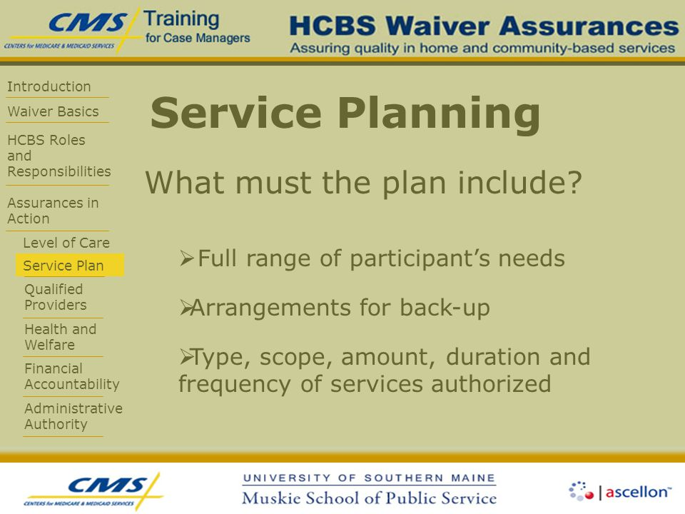 Introduction Waiver Basics HCBS Roles and Responsibilities Assurances in Action Level of Care Service Plan Qualified Providers Health and Welfare Financial Accountability Administrative Authority Service Planning What must the plan include.