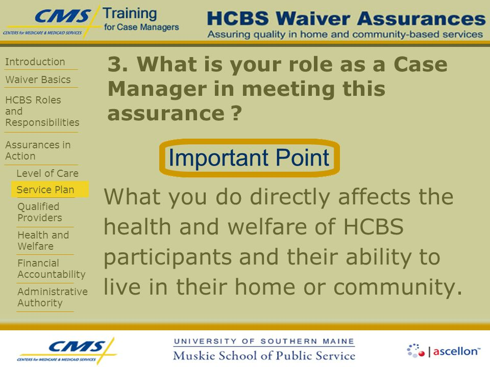 Introduction Waiver Basics HCBS Roles and Responsibilities Assurances in Action Level of Care Service Plan Qualified Providers Health and Welfare Financial Accountability Administrative Authority 3.