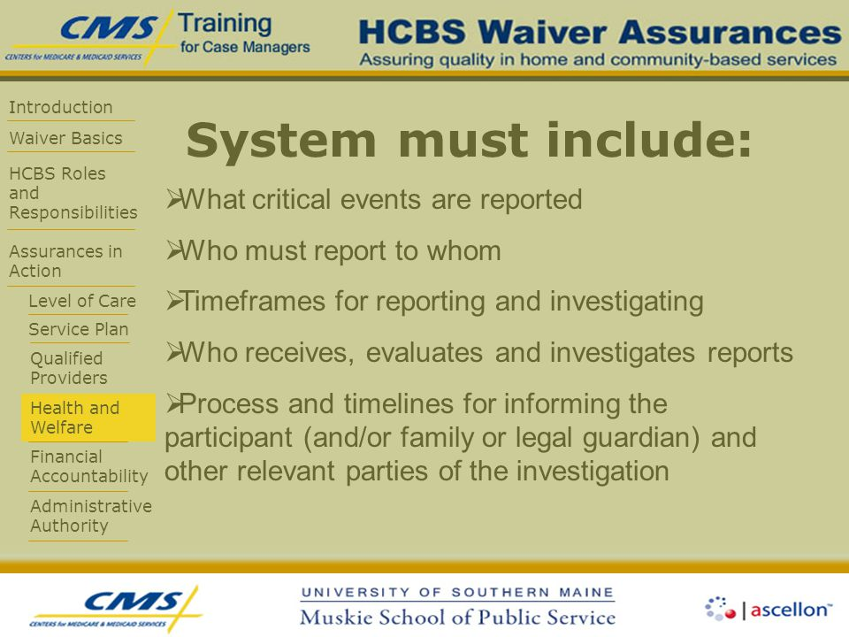Introduction Waiver Basics HCBS Roles and Responsibilities Assurances in Action Level of Care Service Plan Qualified Providers Health and Welfare Financial Accountability Administrative Authority System must include:  What critical events are reported  Who must report to whom  Timeframes for reporting and investigating  Who receives, evaluates and investigates reports  Process and timelines for informing the participant (and/or family or legal guardian) and other relevant parties of the investigation