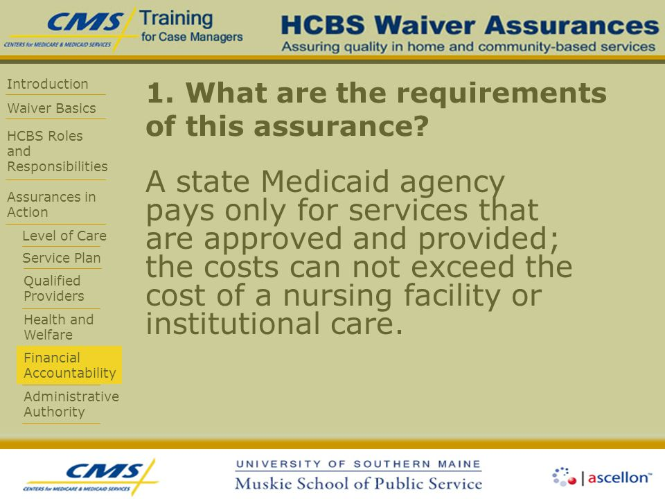 Introduction Waiver Basics HCBS Roles and Responsibilities Assurances in Action Level of Care Service Plan Qualified Providers Health and Welfare Financial Accountability Administrative Authority 1.