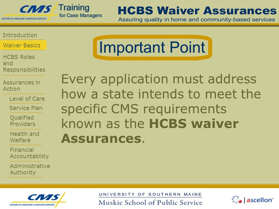 Introduction Waiver Basics HCBS Roles and Responsibilities Assurances in Action Level of Care Service Plan Qualified Providers Health and Welfare Financial Accountability Administrative Authority Every application must address how a state intends to meet the specific CMS requirements known as the HCBS waiver Assurances.