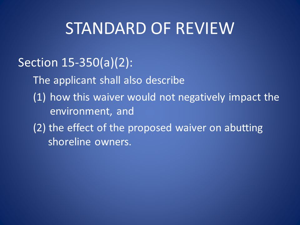 STANDARD OF REVIEW Section 15-350(a)(2): The applicant shall also describe (1)how this waiver would not negatively impact the environment, and (2) the effect of the proposed waiver on abutting shoreline owners.