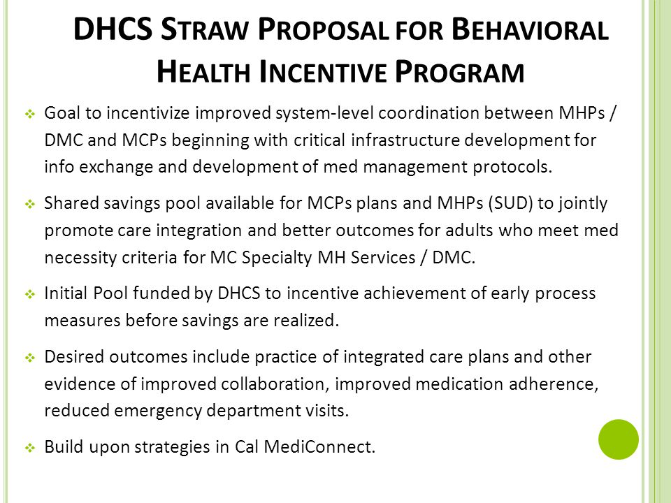 DHCS S TRAW P ROPOSAL FOR B EHAVIORAL H EALTH I NCENTIVE P ROGRAM  Goal to incentivize improved system-level coordination between MHPs / DMC and MCPs beginning with critical infrastructure development for info exchange and development of med management protocols.