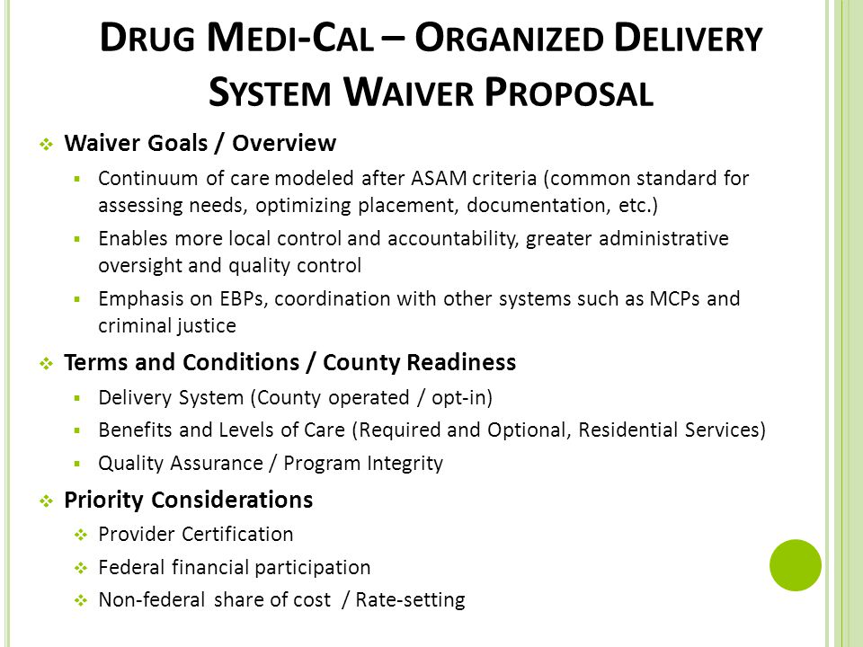 D RUG M EDI -C AL – O RGANIZED D ELIVERY S YSTEM W AIVER P ROPOSAL  Waiver Goals / Overview  Continuum of care modeled after ASAM criteria (common standard for assessing needs, optimizing placement, documentation, etc.)  Enables more local control and accountability, greater administrative oversight and quality control  Emphasis on EBPs, coordination with other systems such as MCPs and criminal justice  Terms and Conditions / County Readiness  Delivery System (County operated / opt-in)  Benefits and Levels of Care (Required and Optional, Residential Services)  Quality Assurance / Program Integrity  Priority Considerations  Provider Certification  Federal financial participation  Non-federal share of cost / Rate-setting