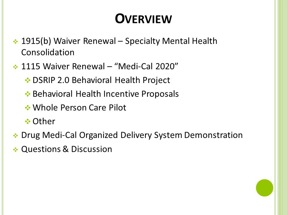 "O VERVIEW  1915(b) Waiver Renewal – Specialty Mental Health Consolidation  1115 Waiver Renewal – ""Medi-Cal 2020""  DSRIP 2.0 Behavioral Health Proje"