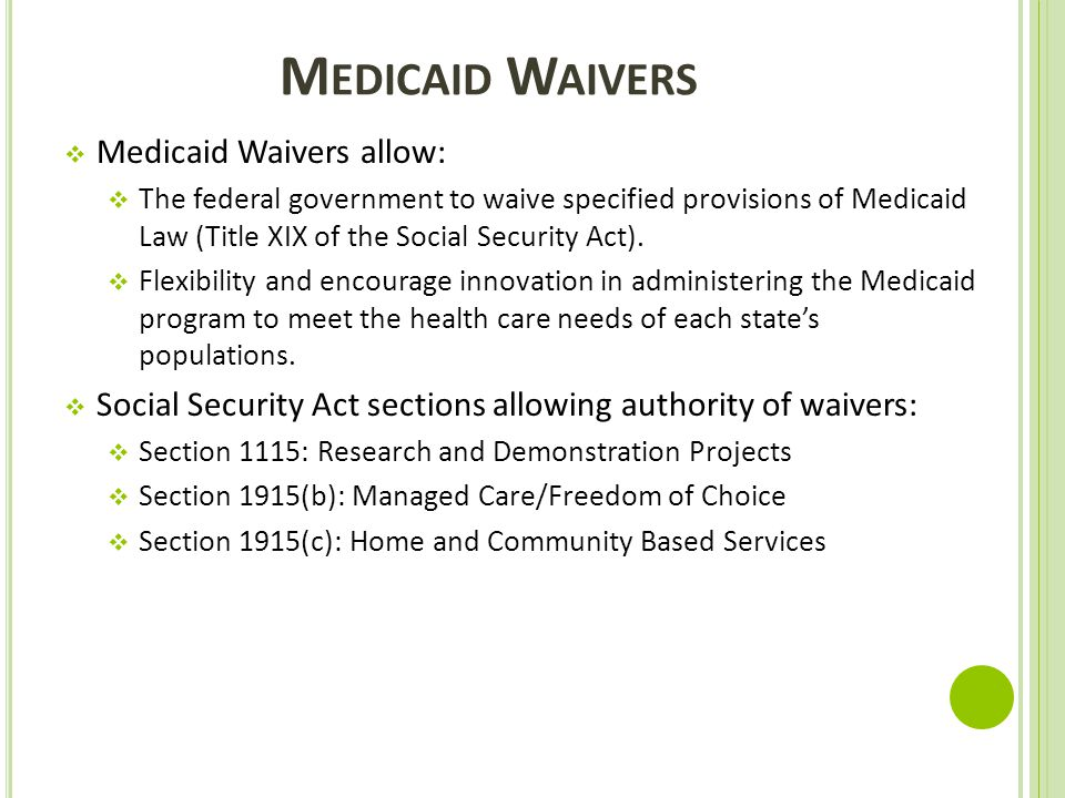 M EDICAID W AIVERS  Medicaid Waivers allow:  The federal government to waive specified provisions of Medicaid Law (Title XIX of the Social Security
