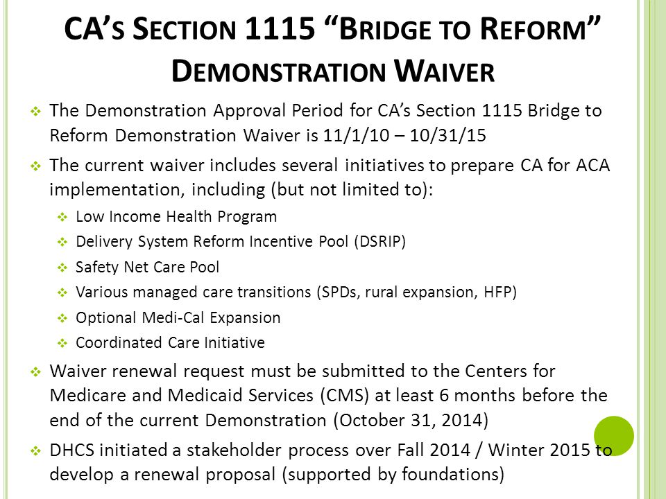 "CA' S S ECTION 1115 ""B RIDGE TO R EFORM "" D EMONSTRATION W AIVER  The Demonstration Approval Period for CA's Section 1115 Bridge to Reform Demonstrat"