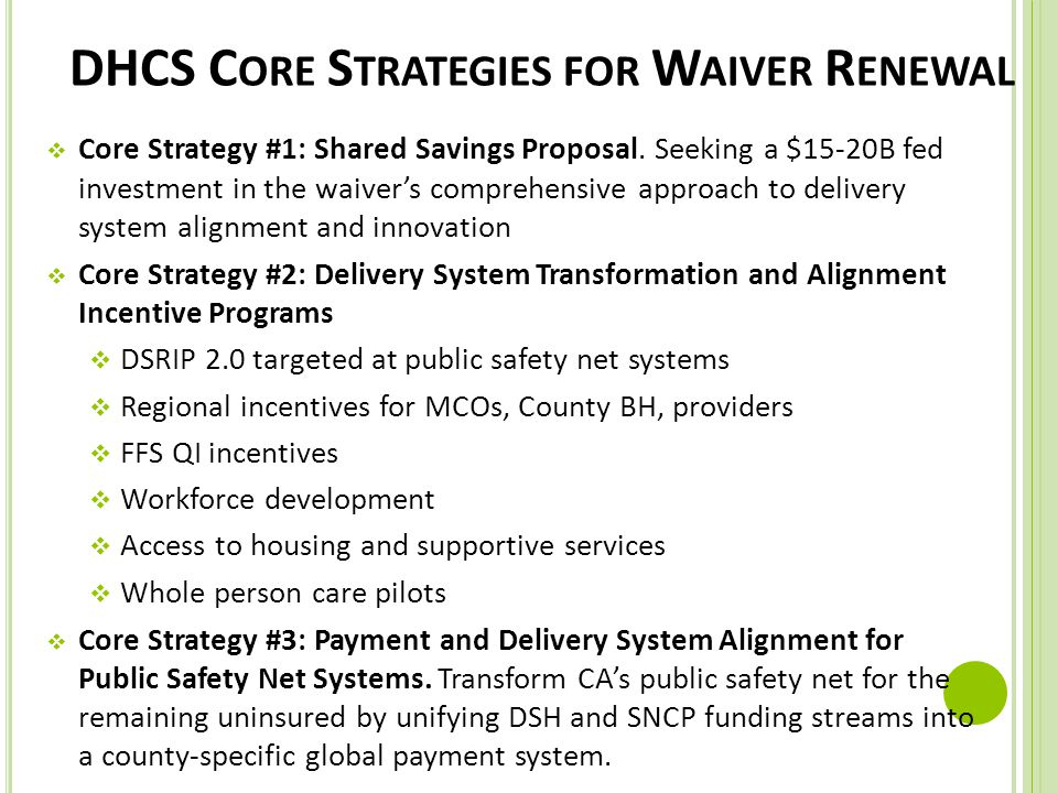 DHCS C ORE S TRATEGIES FOR W AIVER R ENEWAL  Core Strategy #1: Shared Savings Proposal. Seeking a $15-20B fed investment in the waiver's comprehensiv