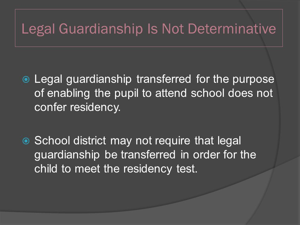 Legal Guardianship Is Not Determinative  Legal guardianship transferred for the purpose of enabling the pupil to attend school does not confer residency.