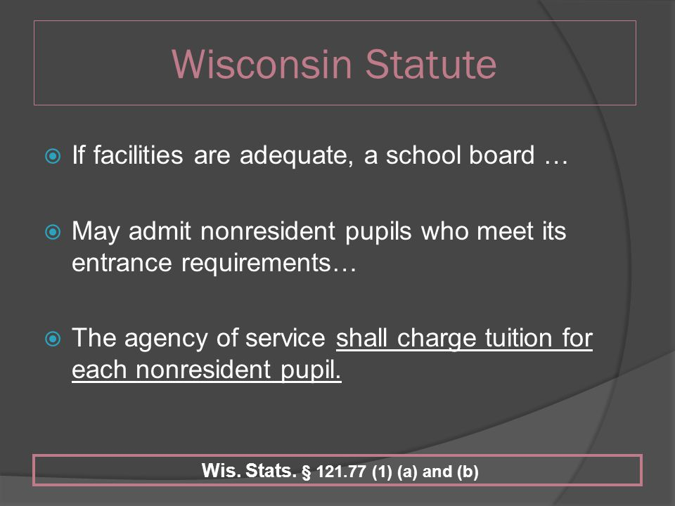Wisconsin Statute  If facilities are adequate, a school board …  May admit nonresident pupils who meet its entrance requirements…  The agency of service shall charge tuition for each nonresident pupil.