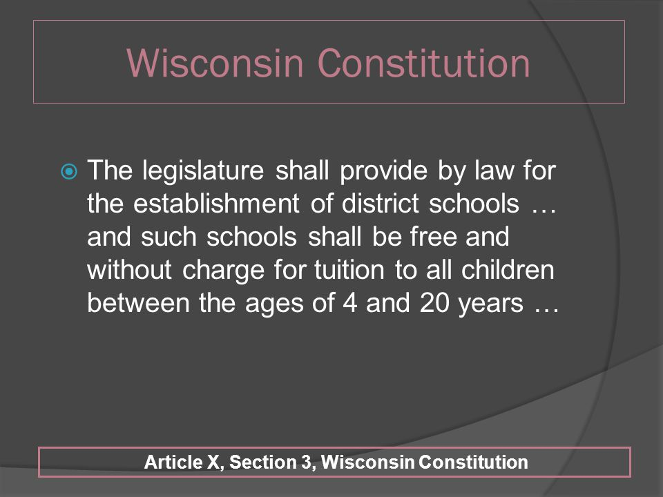 Wisconsin Constitution  The legislature shall provide by law for the establishment of district schools … and such schools shall be free and without charge for tuition to all children between the ages of 4 and 20 years … Article X, Section 3, Wisconsin Constitution
