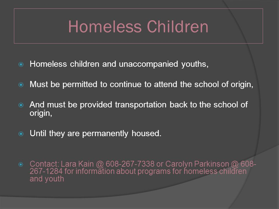 Homeless Children  Homeless children and unaccompanied youths,  Must be permitted to continue to attend the school of origin,  And must be provided transportation back to the school of origin,  Until they are permanently housed.