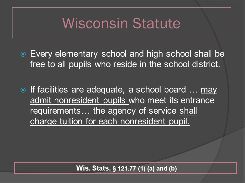 Wisconsin Statute  Every elementary school and high school shall be free to all pupils who reside in the school district.
