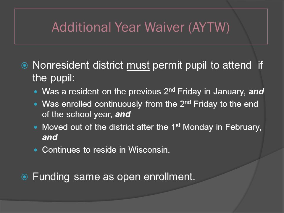 Additional Year Waiver (AYTW)  Nonresident district must permit pupil to attend if the pupil: Was a resident on the previous 2 nd Friday in January, and Was enrolled continuously from the 2 nd Friday to the end of the school year, and Moved out of the district after the 1 st Monday in February, and Continues to reside in Wisconsin.