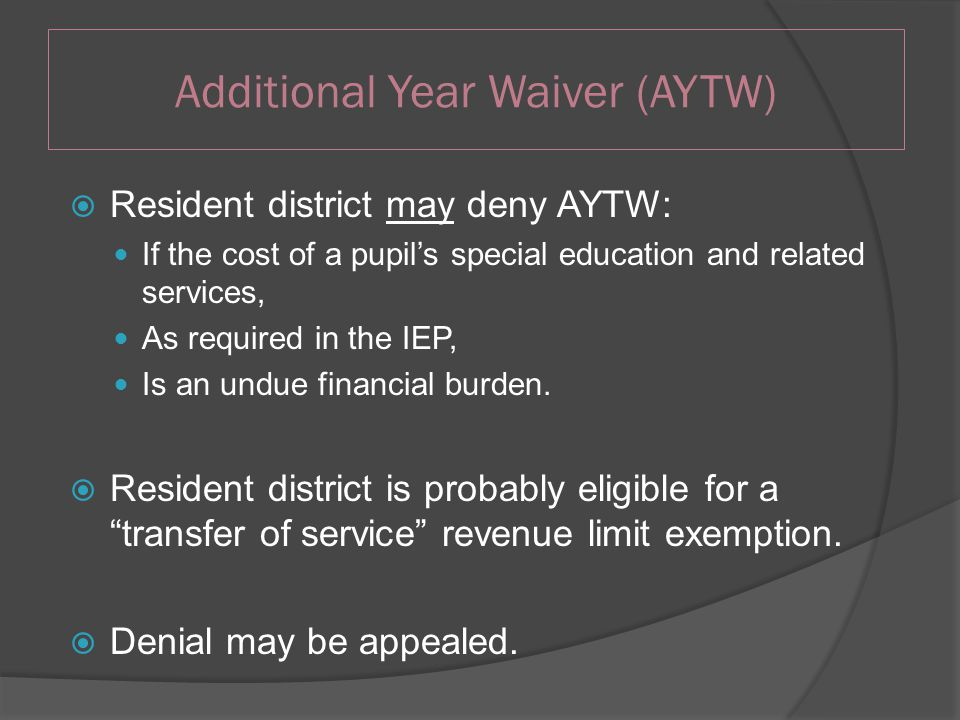  Resident district may deny AYTW: If the cost of a pupil's special education and related services, As required in the IEP, Is an undue financial burden.