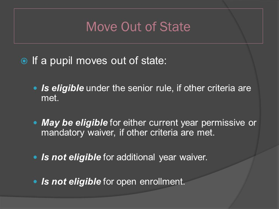 Move Out of State  If a pupil moves out of state: Is eligible under the senior rule, if other criteria are met.