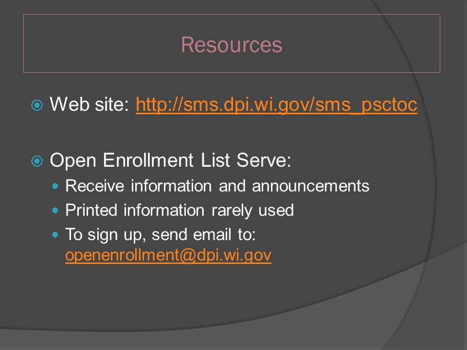 Resources  Web site: http://sms.dpi.wi.gov/sms_psctochttp://sms.dpi.wi.gov/sms_psctoc  Open Enrollment List Serve: Receive information and announcements Printed information rarely used To sign up, send email to: openenrollment@dpi.wi.gov openenrollment@dpi.wi.gov