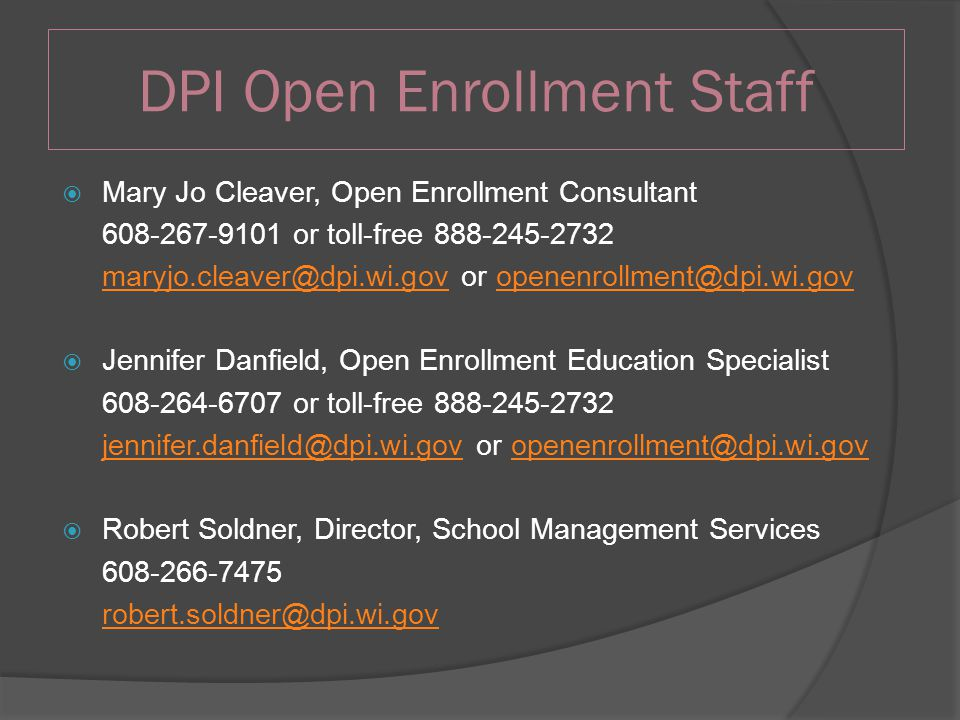DPI Open Enrollment Staff  Mary Jo Cleaver, Open Enrollment Consultant 608-267-9101 or toll-free 888-245-2732 maryjo.cleaver@dpi.wi.govmaryjo.cleaver@dpi.wi.gov or openenrollment@dpi.wi.govopenenrollment@dpi.wi.gov  Jennifer Danfield, Open Enrollment Education Specialist 608-264-6707 or toll-free 888-245-2732 jennifer.danfield@dpi.wi.govjennifer.danfield@dpi.wi.gov or openenrollment@dpi.wi.govopenenrollment@dpi.wi.gov  Robert Soldner, Director, School Management Services 608-266-7475 robert.soldner@dpi.wi.gov