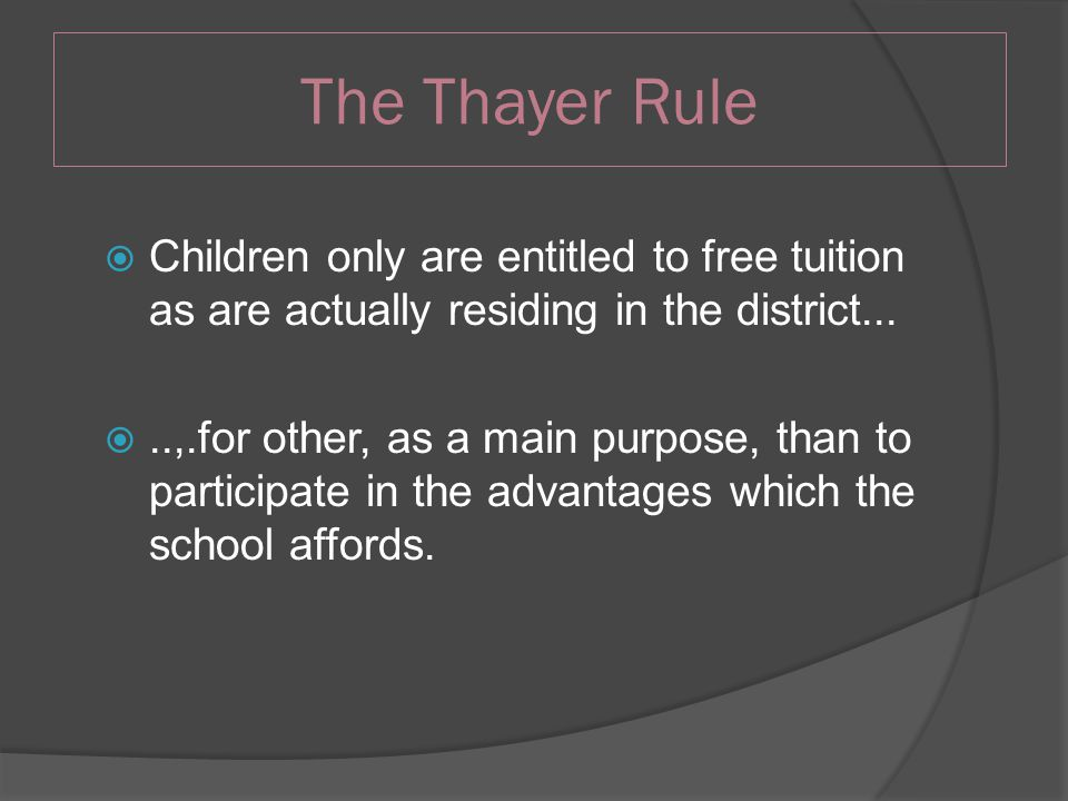 The Thayer Rule  Children only are entitled to free tuition as are actually residing in the district...