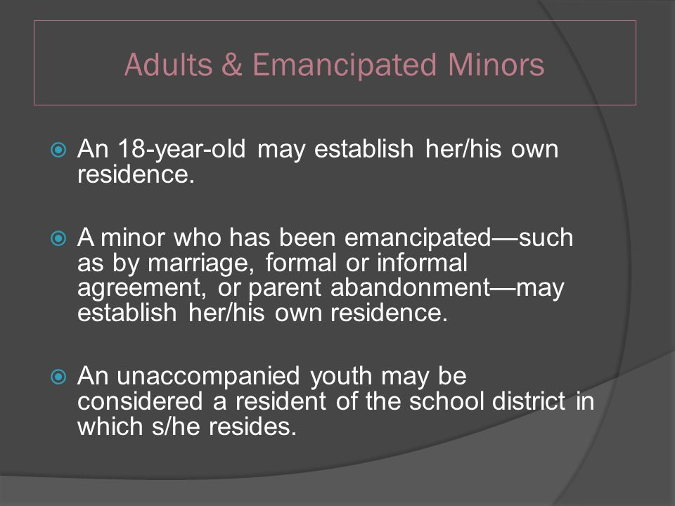 Adults & Emancipated Minors  An 18-year-old may establish her/his own residence.