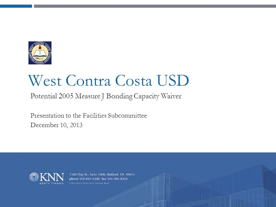 New Bond Waiver Presentation to the West Contra Costa Unified School District Facilities Subcommittee | page 1  The District Board has requested that the finance team develop a plan to pursue a new bonding capacity waiver for authorized but unissued 2005 Measure J bonds in 2014.