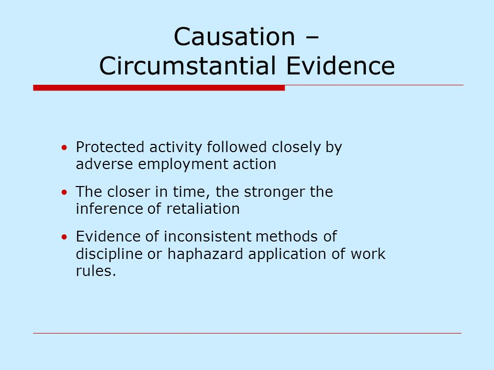 Causation – Circumstantial Evidence Protected activity followed closely by adverse employment action The closer in time, the stronger the inference of