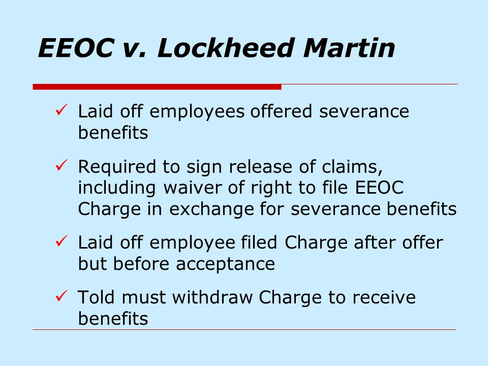 EEOC v. Lockheed Martin Laid off employees offered severance benefits Required to sign release of claims, including waiver of right to file EEOC Charg