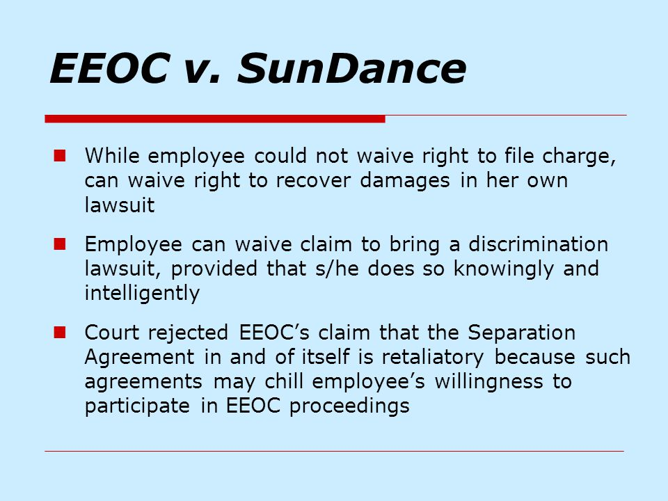 EEOC v. SunDance While employee could not waive right to file charge, can waive right to recover damages in her own lawsuit Employee can waive claim t