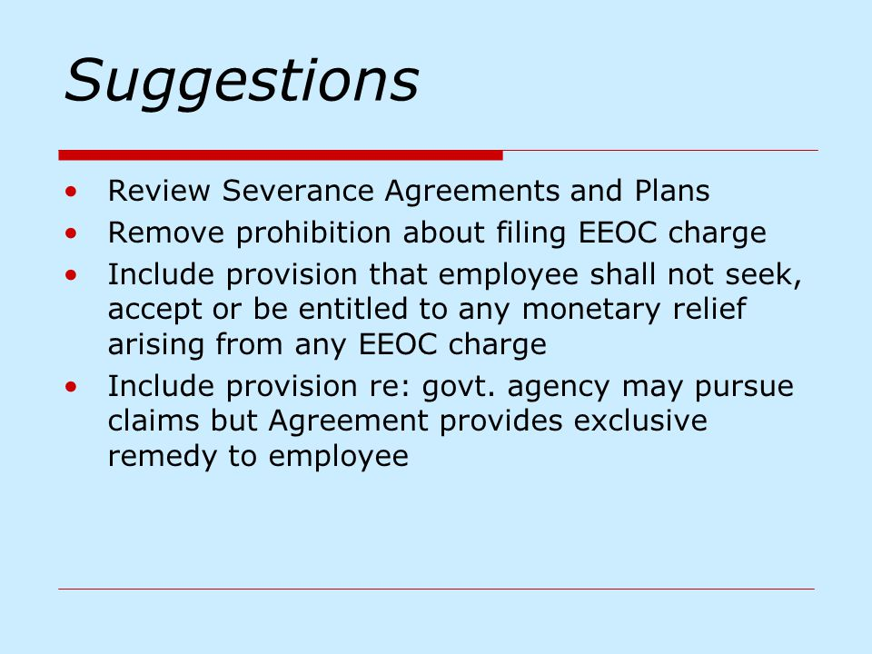 Suggestions Review Severance Agreements and Plans Remove prohibition about filing EEOC charge Include provision that employee shall not seek, accept o