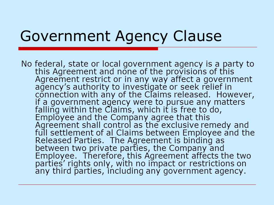 Government Agency Clause No federal, state or local government agency is a party to this Agreement and none of the provisions of this Agreement restri