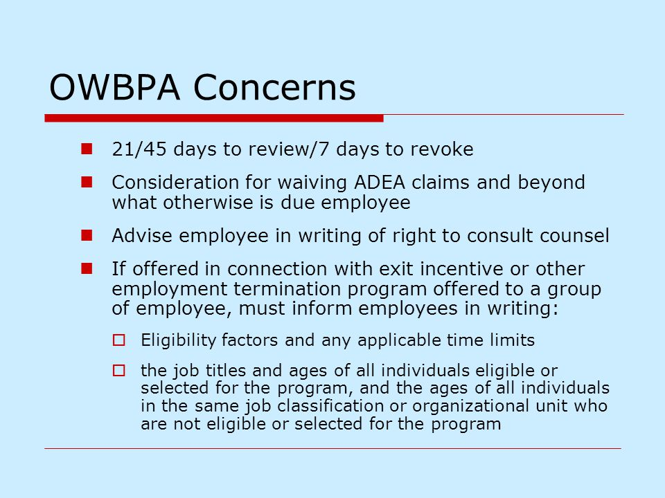 OWBPA Concerns 21/45 days to review/7 days to revoke Consideration for waiving ADEA claims and beyond what otherwise is due employee Advise employee i